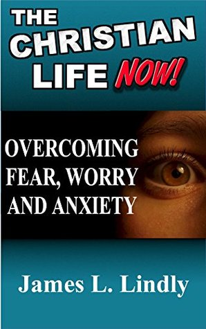 Overcoming Fear, Worry and Anxiety: The Christian Life Now