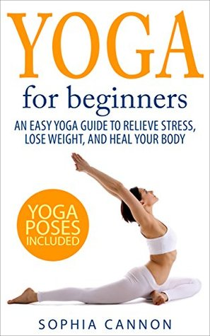 Yoga For Beginners An Easy Yoga Guide To Relieve Stress Lose Weight And Heal Your Body By Sophia Cannon