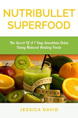 Nutribullet Superfood: The Secret Of A 7 Day Smoothies Detox Using Natural Healing Foods (Smoothies Detox, Healthy Smoothies, Detox Cleanse)