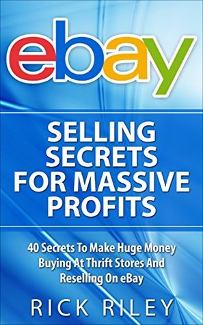 Ebay Selling Secrets For Massive Profits 40 Secrets To Make Huge Money Buying At Thrift Stores And Reselling On Ebay By Rick Riley