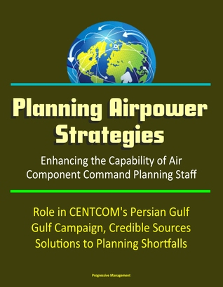 Planning Airpower Strategies: Enhancing the Capability of Air Component Command Planning Staff - Role in CENTCOM's Persian Gulf Campaign, Credible Sources, Solutions to Planning Shortfalls