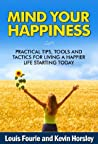 Mind Your Happiness: Practical Tips, Tools and Tactics for Living a Happier Life Starting Today