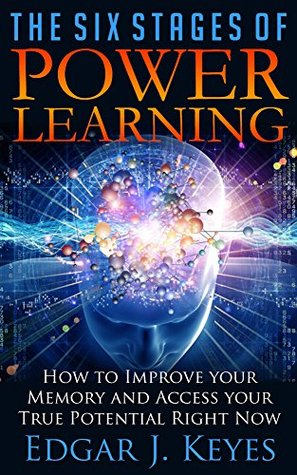 The Six Stages Of Power Learning: How To Improve Your Memory and Access your True Potential Right Now (personal development, success principles, successful ... happy people, influence, study, career)
