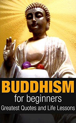 Buddhism For Beginners: Buddhism Greatest Quotes And Life Lessons (Buddhism Plain And Simple Book 1)