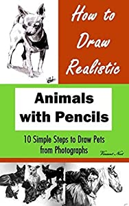How to Draw Animals: How to Draw Realistic Animals with Pencils: 10 Simple Steps to Draw Pets from Photographs