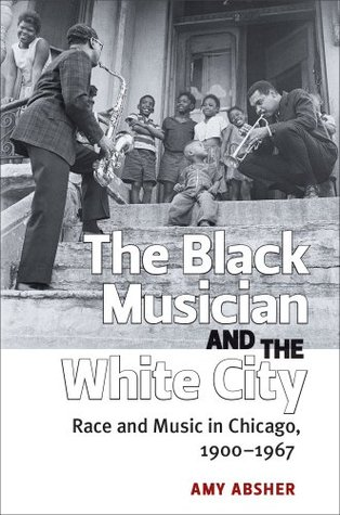 Black Musician and the White City: Race and Music in Chicago, 1900-1967