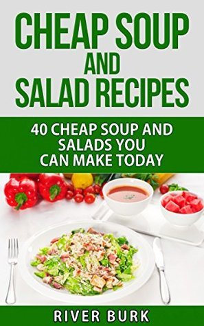 Cheap Soup and Salad Recipes: 40 Cheap Soups and Salads You Can Make Today River Burk