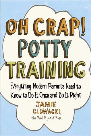 Oh Crap! Potty Training: Everything Modern Parents Need to Know  to Do It Once and Do It Right