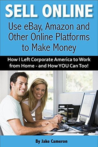 Sell Online: Use eBay, Amazon and Other Online Platforms to Make Money: How I Left Corporate America to Work from Home - and How YOU Can Too!