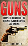 Guns: Complete Gun Guide for Beginners from Buying and Owning (Guns, firearms, self defense, deer hunting, police officer, weapons, military)