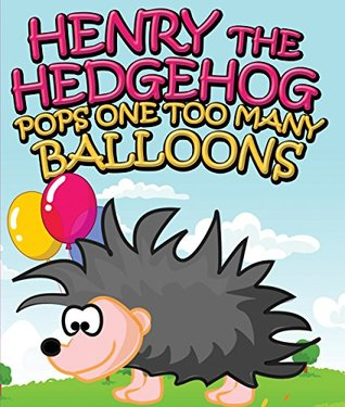 Henry the Hedgehog Pops One Too Many Balloons: Children's Books and Bedtime Stories For Kids Ages 3-8 for Good Morals (Books For Kids Series)