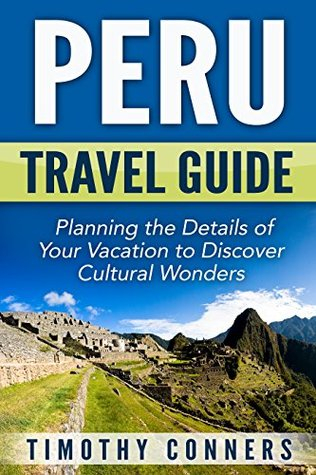 Peru Travel Guide: Planning the Details of Your Vacation to Discover Cultural Wonders