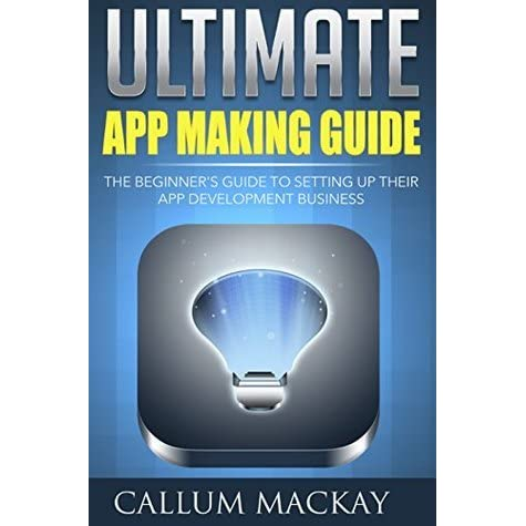 Ultimate App Making Guide: The Beginner's Guide to Setting