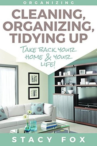 Organization: Cleaning, Organizing, Tidying Up: Take Back Your Home and Your Life! (Stress Free, Zen Philosophy, Feng Shui, Declutter, Minimalism, Home Organization, Cleaning)