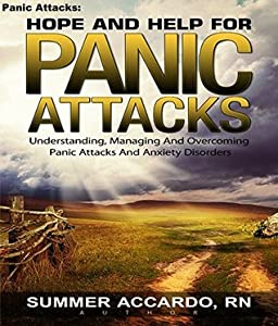 Panic Attacks: Hope And Help For Panic Attacks: Understanding, Managing And Overcoming Panic Attacks And Anxiety Disorders