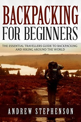 Backpacking: For Beginners - The Essential Traveler's Guide to Backpacking and Hiking Around The World (Backpacking, Hiking, Traveling)