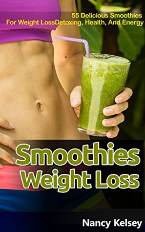 Smoothies: 55 Delicious Smoothies for Weight Loss, Detoxing, Health And Energy (Smoothies, Smoothie Cookbook, Vegan Smoothie, Paleo, Green Smoothie, Smoothie ... For Weight Loss, Smoothie Cleanse Book 1)