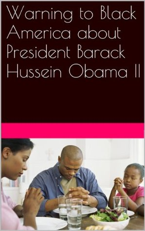 Warning to Black America about President Barack Hussein Obama II: A True, Inside Account with a Historical, Biblical Armageddon Break-Down