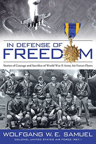 In Defense of Freedom: Stories of Courage and Sacrifice of World War II Army Air Forces Flyers Wolfgang W.E. Samuel, James F. Tent