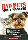 Bad Pets Most Wanted!  True Tales of Misbehaving Animals (Bad Pets #4)