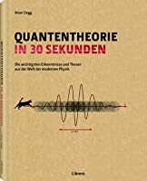 Quantentheorie in 30 Sekunden: Die wichtigsten Erkenntnisse und Thesen aus der Welt der modernen Physik