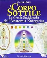 Il corpo sottile: la grande enciclopedia dell'anatomia energetica