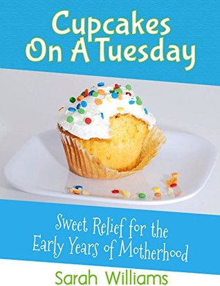 Cupcakes On A Tuesday: Sweet Relief For The Early Years Of Motherhood