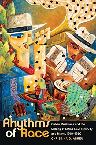 Rhythms of Race - Cuban Musicians and the Making of Latino New York City and Miami, 1940-1960 (Envisioning Cuba)