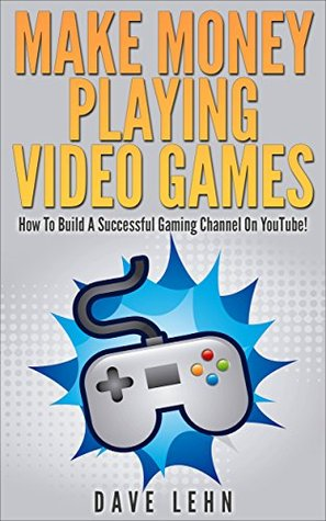 Make Money Playing Video Games: How To Build A Successful Gaming Channel On YouTube!
