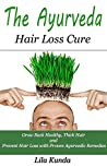 The Ayurveda Hair Loss Cure: Preventing Hair Loss and Reversing Healthy Hair Growth For Life Through Proven Ayurvedic Remedies (Ayurveda Medicine, Hair ... Diet, Hair Loss Diet, Hair Loss Sollutions)