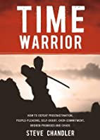 Time Warrior: How to defeat procrastination, people-pleasing, self-doubt, overcommitment, broken promises and chaos