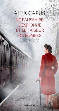 Le faussaire, l'espionne et le faiseur de bombes by Alex Capus