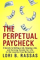 The Perpetual Paycheck: 5 Secrets to Getting a Job, Keeping a Job, and Earning Income for Life in the Loyalty-Free Workplace