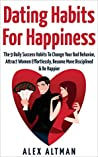 Dating Habits for Happiness: The 9 Daily Success Habits To Change Your Bad Behavior, Attract Women Effortlessly, Become More Disciplined & Be Happier