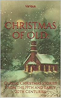 Christmas of Old:: Classic Christmas Stories From the 19th and early 20th Centuries