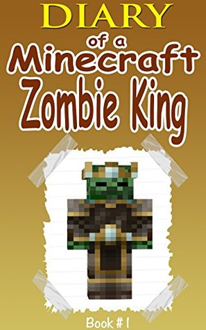 Minecraft: Diary Of A Minecraft Zombie King: (AnUnofficial Minecraft Book) (Minecraft, Minecraft Secrets, Minecraft Stories, Minecraft Books For Kids, ... Books, Minecraft Comics, Minecraft Xbox
