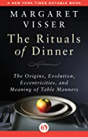 The Rituals of Dinner: The Origins, Evolution, Eccentricities, and Meaning of Table Manners