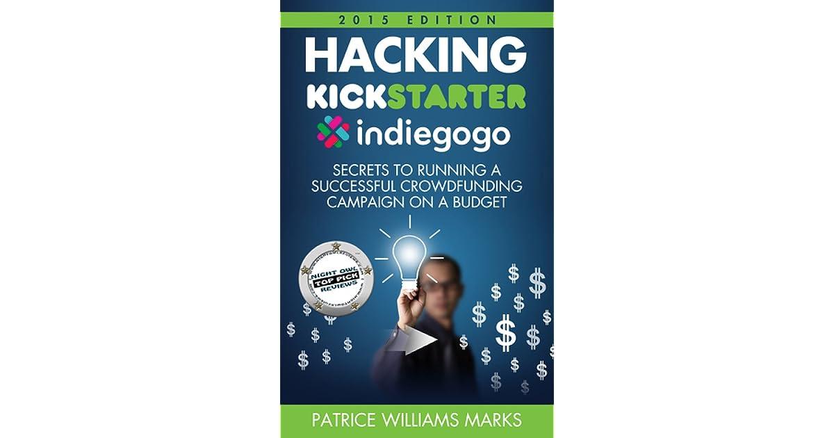 Hacking Kickstarter, Indiegogo: How to Raise Big Bucks in 30
