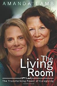 The Living Room: The Transforming Power of Caregiving...A Daughter Learns How to Live From Her Dying Mother