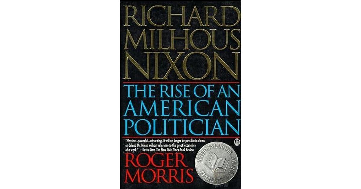 a look at richard nixons rise in america politics Richard m nixon: a life in full by conrad black, (2007) richard nixon: rhetorical strategist by hal bochin, (1990) nixon's shadow: the history of an image by david greenberg, (2004) the fifties by david halberstam, (1994) remote & controlled by matthew kerbel, (1999) richard milhous nixon: the rise of an american politician by.