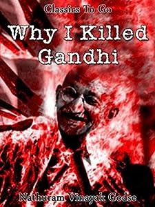 Why I killed Gandhi: Revised Edition of Original Version