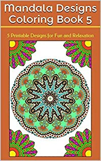 Mandala Designs Coloring Book 5: 5 Printable Designs for Fun and Relaxation