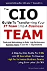 The CIO Guide To Transforming Your IT Team Into Business Team: Tools and Methodology to Build High Performance IT/Business Teams in Just 4 x ½ Day Sessions