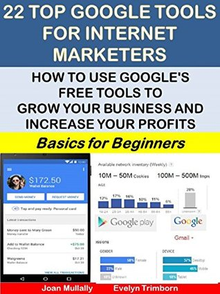 22 Top Google Tools For Internet Marketers: How to Use Google's Free Tools to Grow Your Business and Increase Your Profits: Basics for Beginners (Business Basics for Beginners Book 18)