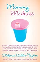Mommy Madness: Sippy Cups are Not for Chardonnay; Naptime is the New Happy Hour; Gummi Bears Should Not Be Organic