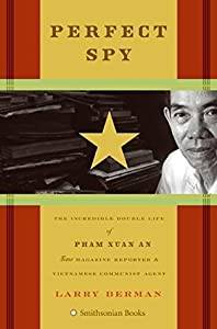 Perfect Spy: The Incredible Double Life of Pham Xuan An Time Magazine Reporter and Vietnamese Communist Agent