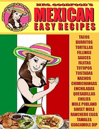 Mexican: Easy Recipes (Mrs. Goodfoods Around The World in 20 Recipe Books): Beginner´s Guide  by  Neyda Goodfood