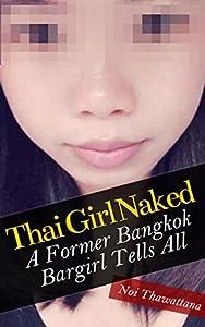 Thai Girl Naked: A Former Bangkok Bargirl Tells All (Thai Girls Book 1)
