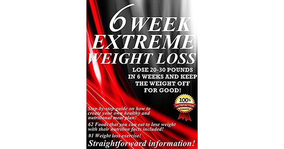6 Week Extreme Weight Loss: Lose 20-30 Pounds In 6 Weeks And Keep