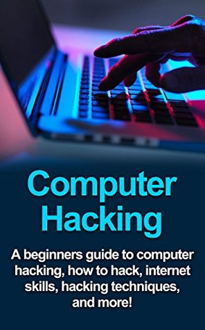 Computer Hacking: A beginners guide to computer hacking, how to hack, internet skills, hacking techniques, and more!